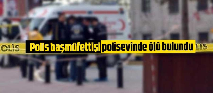 Polis başmüfettişi polisevinde ölü bulundu